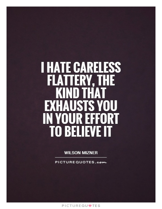 I hate careless flattery, the kind that exhausts you in your effort to believe it Picture Quote #1
