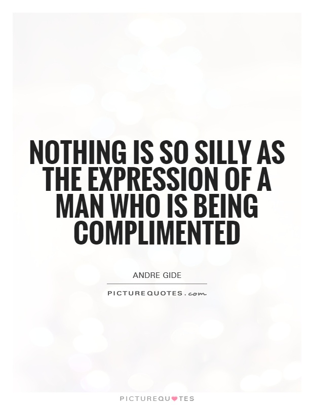 Nothing is so silly as the expression of a man who is being complimented Picture Quote #1