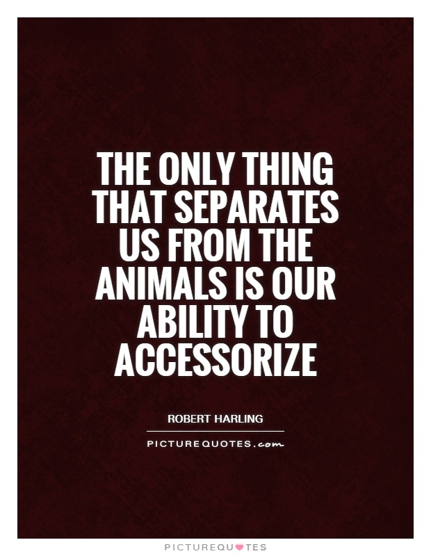 The only thing that separates us from the animals is our ability to accessorize Picture Quote #1