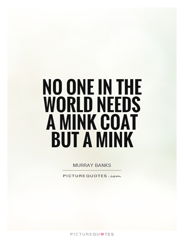 No one in the world needs a mink coat but a mink Picture Quote #1