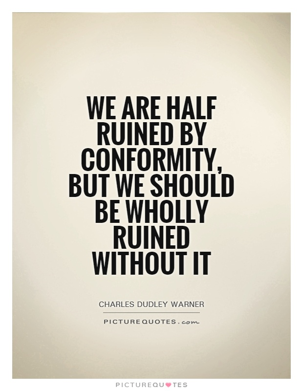 We are half ruined by conformity, but we should be wholly ruined without it Picture Quote #1