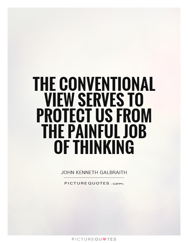 The conventional view serves to protect us from the painful job of thinking Picture Quote #1