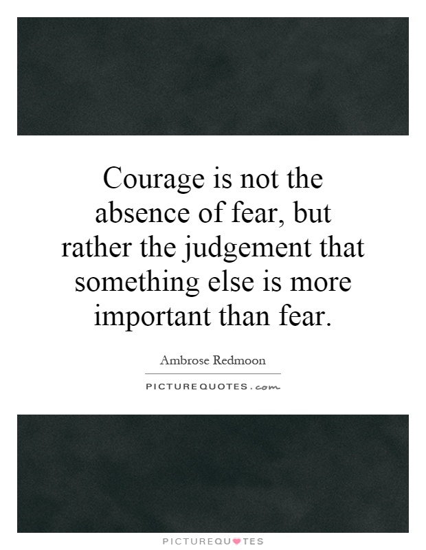 Courage is not the absence of fear, but rather the judgement that something else is more important than fear Picture Quote #1