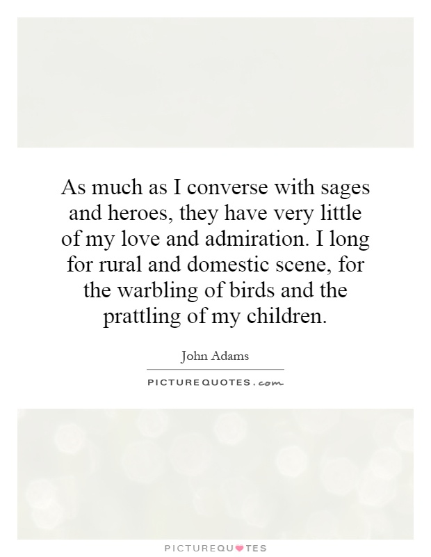 As much as I converse with sages and heroes, they have very little of my love and admiration. I long for rural and domestic scene, for the warbling of birds and the prattling of my children Picture Quote #1