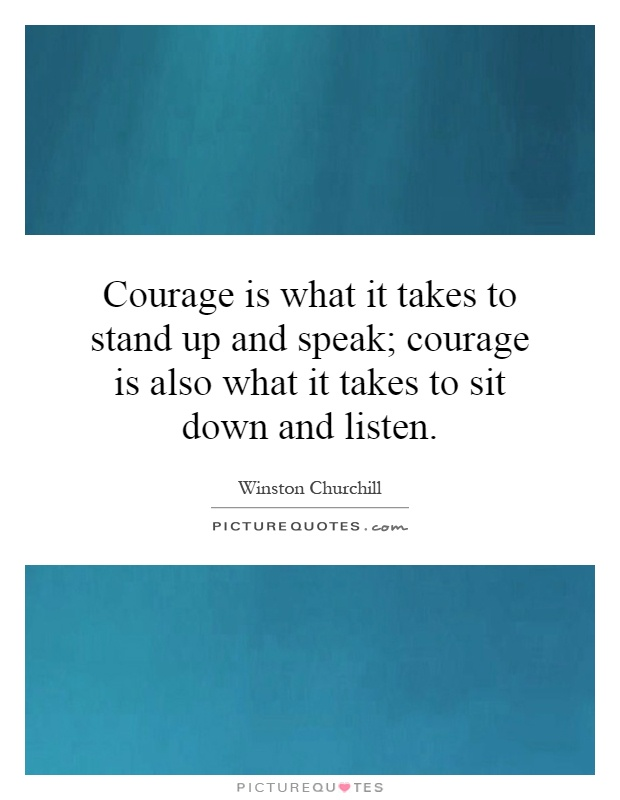 Courage is what it takes to stand up and speak; courage is also what it takes to sit down and listen Picture Quote #1