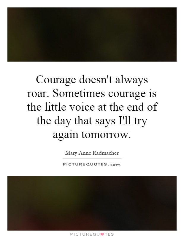 Courage doesn't always roar. Sometimes courage is the little voice at the end of the day that says I'll try again tomorrow Picture Quote #1