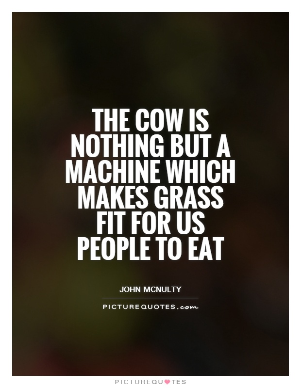 The cow is nothing but a machine which makes grass fit for us people to eat Picture Quote #1