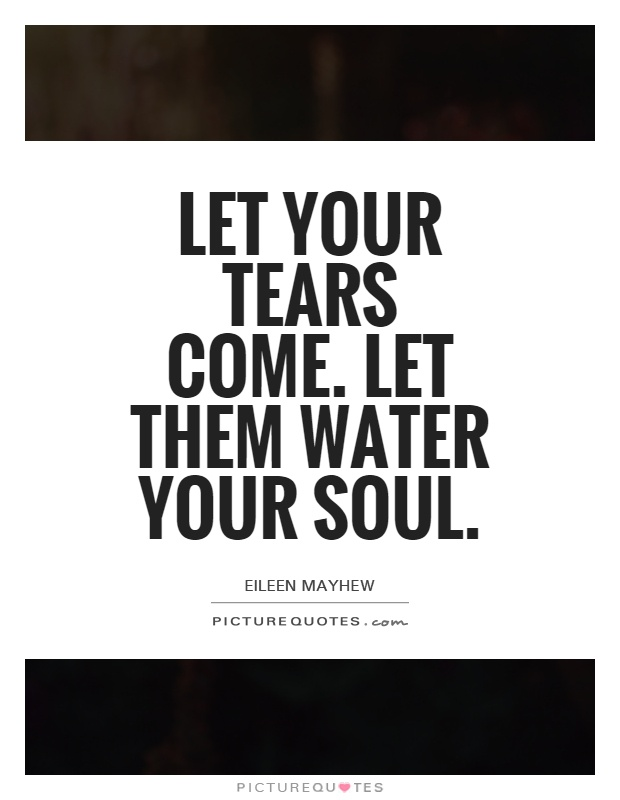 Let your tears come. Let them water your soul Picture Quote #1