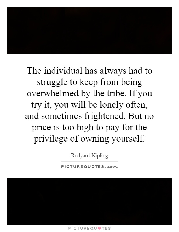 The individual has always had to struggle to keep from being overwhelmed by the tribe. If you try it, you will be lonely often, and sometimes frightened. But no price is too high to pay for the privilege of owning yourself Picture Quote #1