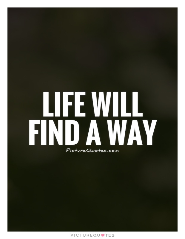 Life will find a way Picture Quote #1