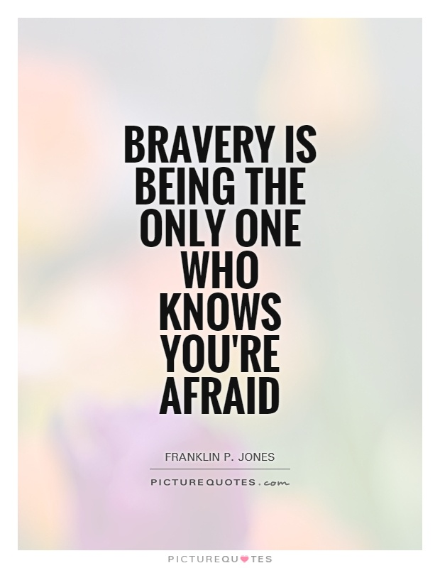Bravery is being the only one who knows you're afraid Picture Quote #1
