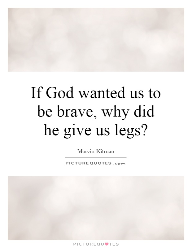 If God wanted us to be brave, why did he give us legs? Picture Quote #1