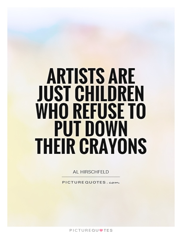 Artists are just children who refuse to put down their crayons Picture Quote #1