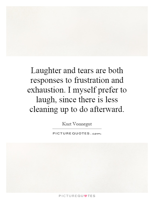 Laughter and tears are both responses to frustration and exhaustion. I myself prefer to laugh, since there is less cleaning up to do afterward Picture Quote #1