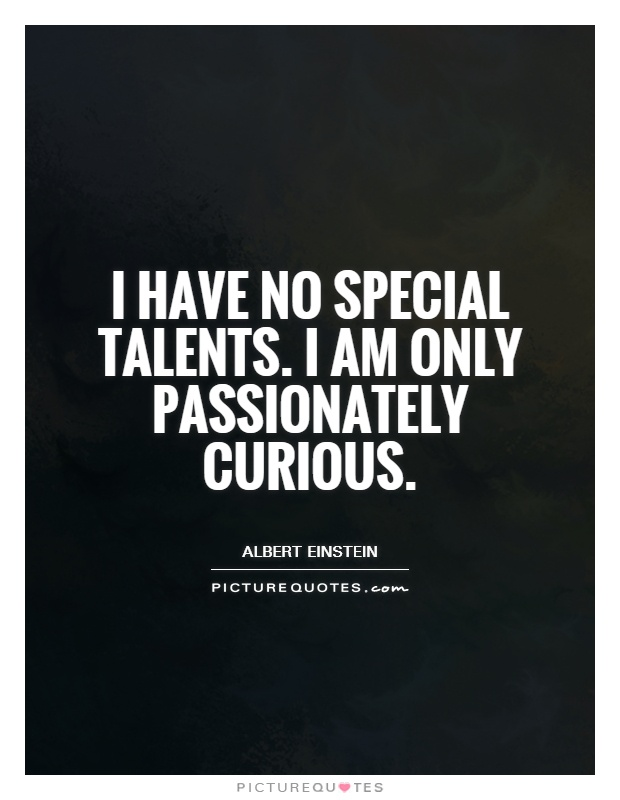I have no special talents. I am only passionately curious Picture Quote #1
