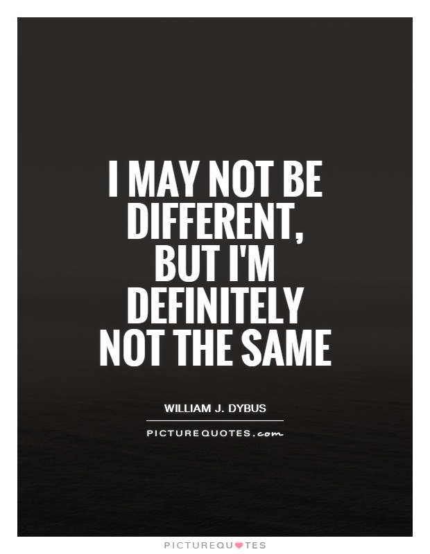 I may not be different, but I'm definitely not the same Picture Quote #1