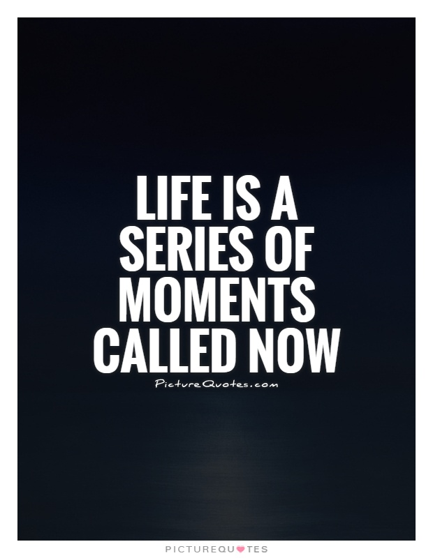 Life is a series of moments called now Picture Quote #1