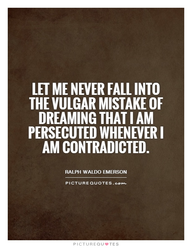 Let me never fall into the vulgar mistake of dreaming that I am persecuted whenever I am contradicted Picture Quote #1