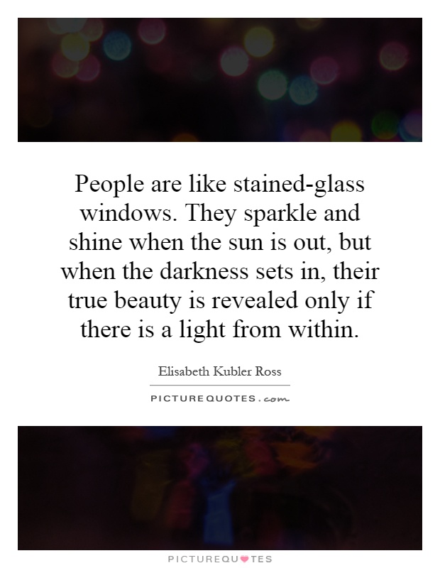 People are like stained-glass windows. They sparkle and shine when the sun is out, but when the darkness sets in, their true beauty is revealed only if there is a light from within Picture Quote #1