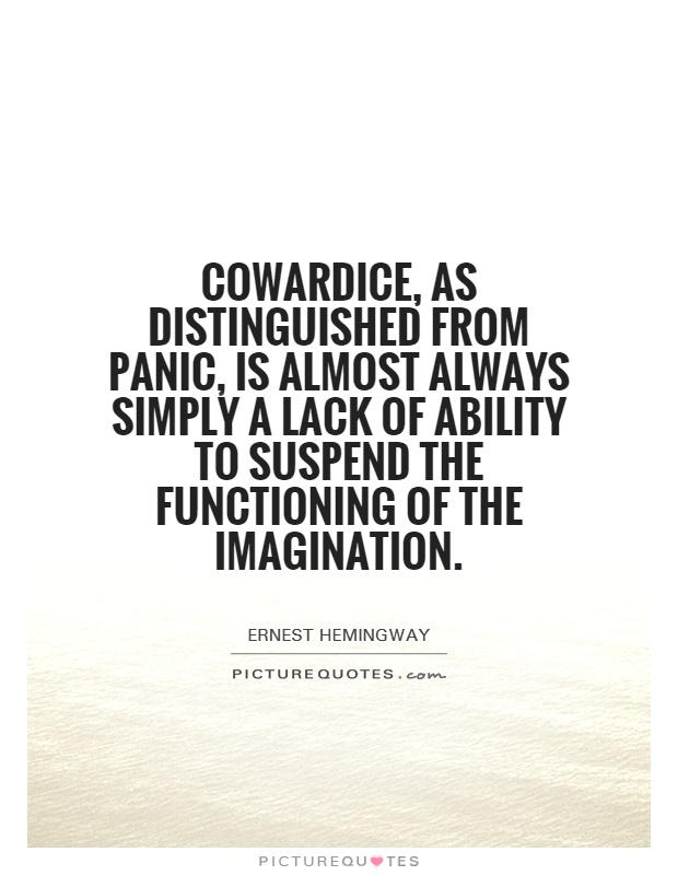 Cowardice, as distinguished from panic, is almost always simply a lack of ability to suspend the functioning of the imagination Picture Quote #1