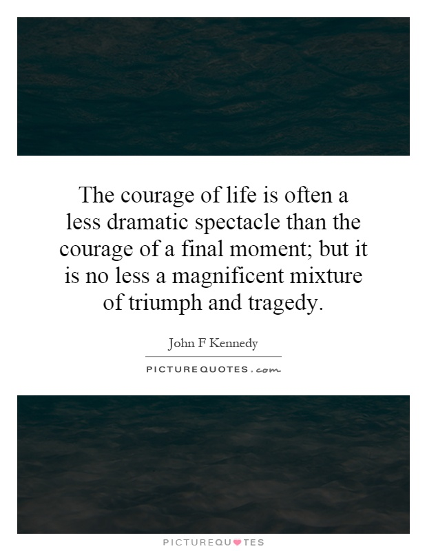 The courage of life is often a less dramatic spectacle than the courage of a final moment; but it is no less a magnificent mixture of triumph and tragedy Picture Quote #1
