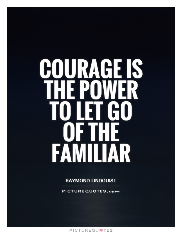 Courage is the power to let go of the familiar Picture Quote #1