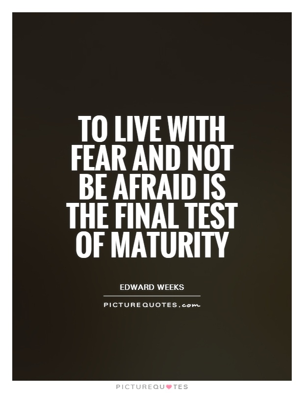 To live with fear and not be afraid is the final test of maturity Picture Quote #1