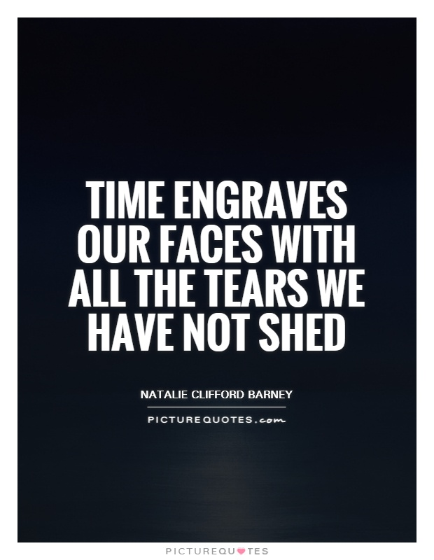 Time engraves our faces with all the tears we have not shed Picture Quote #1