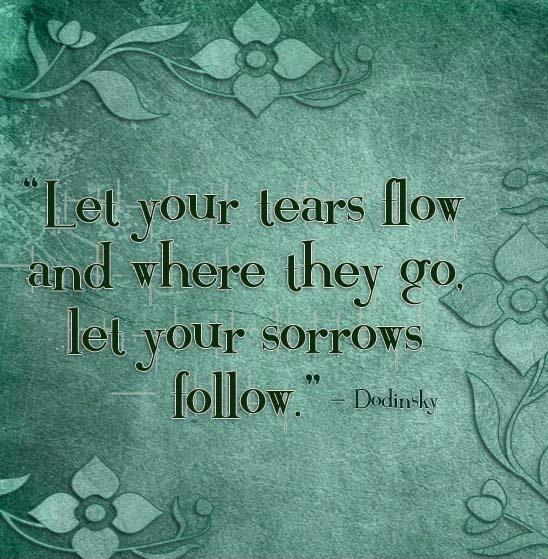 Let your tears flow and where they go, let your sorrows follow Picture Quote #1