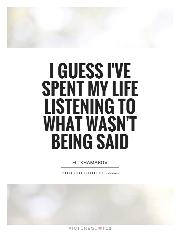 I guess I've spent my life listening to what wasn't being said Picture Quote #1