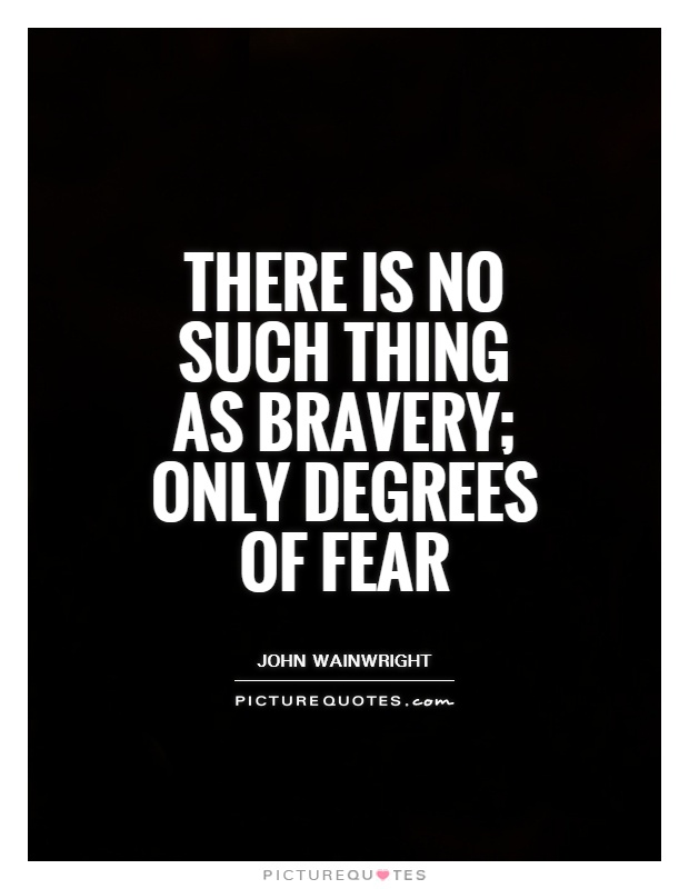 There is no such thing as bravery; only degrees of fear Picture Quote #1