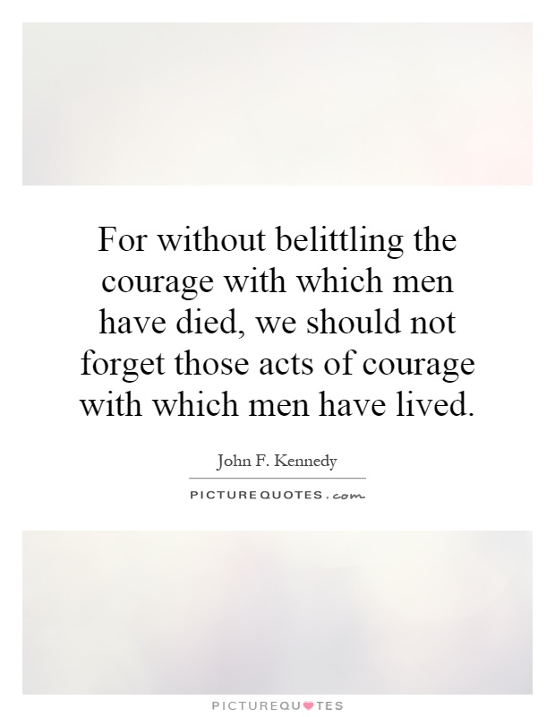For without belittling the courage with which men have died, we should not forget those acts of courage with which men have lived Picture Quote #1