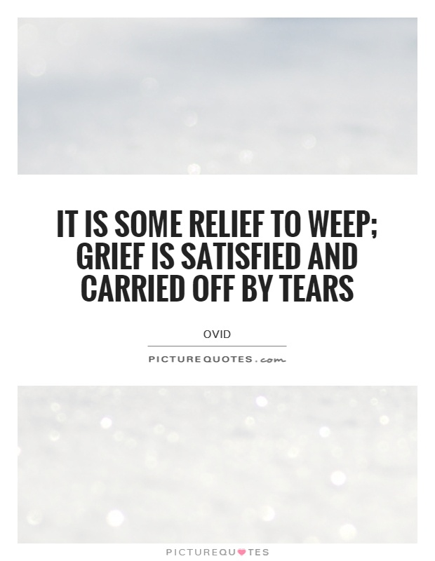 It is some relief to weep; grief is satisfied and carried off by tears Picture Quote #1