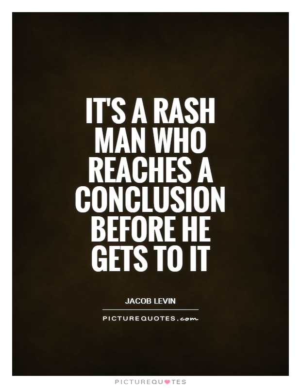 It's a rash man who reaches a conclusion before he gets to it Picture Quote #1