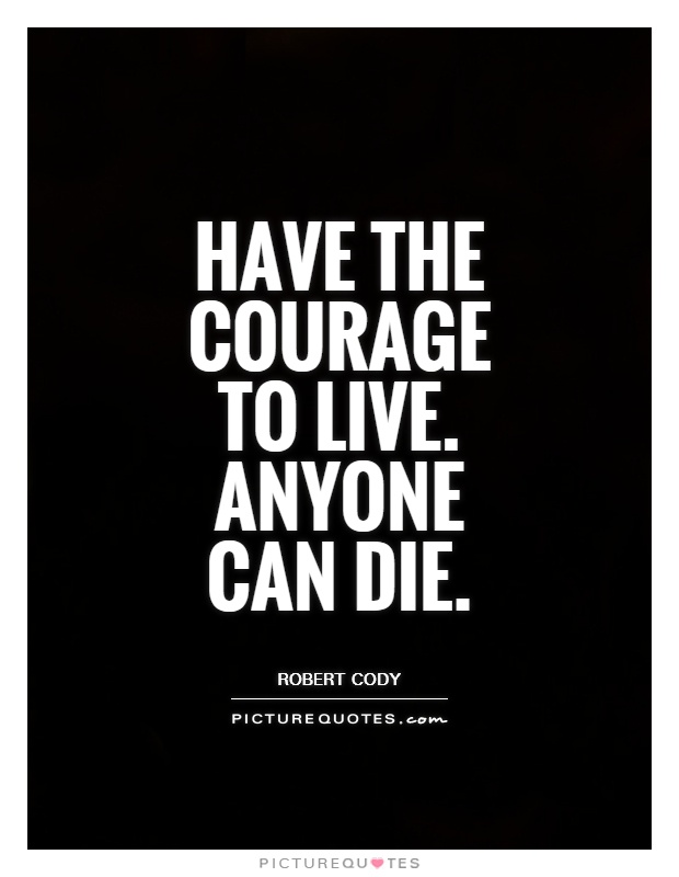Have the courage to live. Anyone can die Picture Quote #1