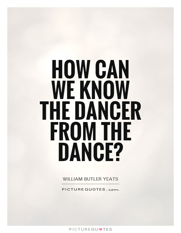 How can we know the dancer from the dance? Picture Quote #1