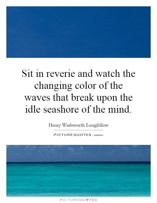 Sit in reverie and watch the changing color of the waves that break upon the idle seashore of the mind Picture Quote #1
