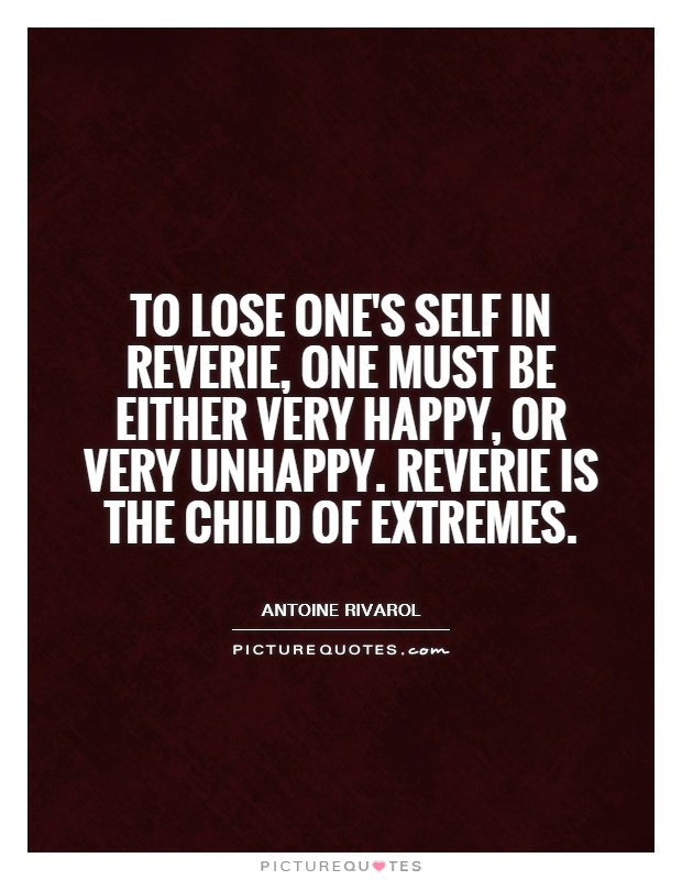 To lose one's self in reverie, one must be either very happy, or very unhappy. Reverie is the child of extremes Picture Quote #1