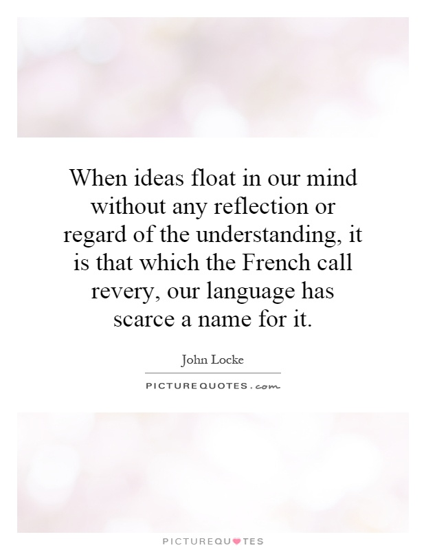 When ideas float in our mind without any reflection or regard of the understanding, it is that which the French call revery, our language has scarce a name for it Picture Quote #1