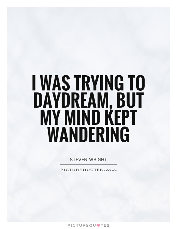 I was trying to daydream, but my mind kept wandering Picture Quote #1