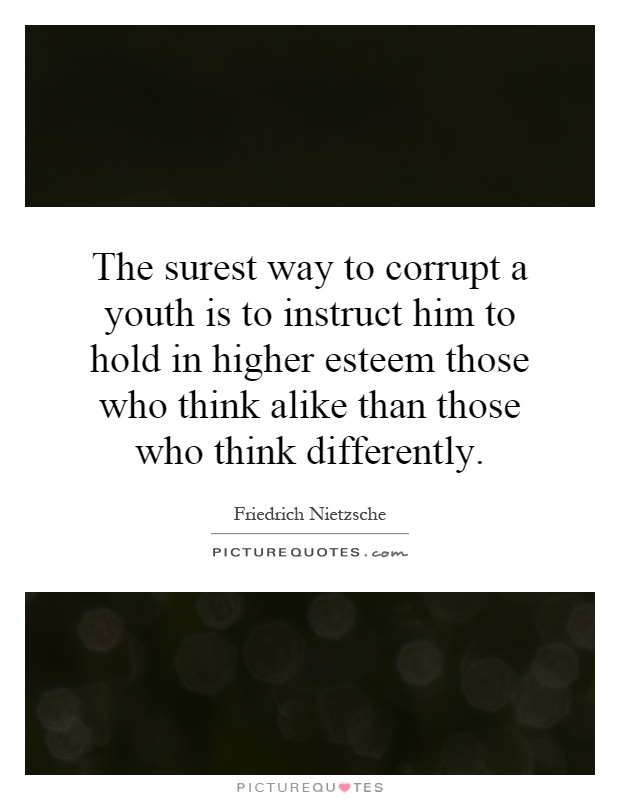 The surest way to corrupt a youth is to instruct him to hold in higher esteem those who think alike than those who think differently Picture Quote #1