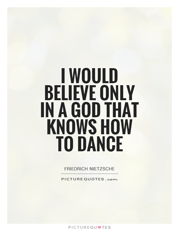 I would believe only in a God that knows how to Dance Picture Quote #1