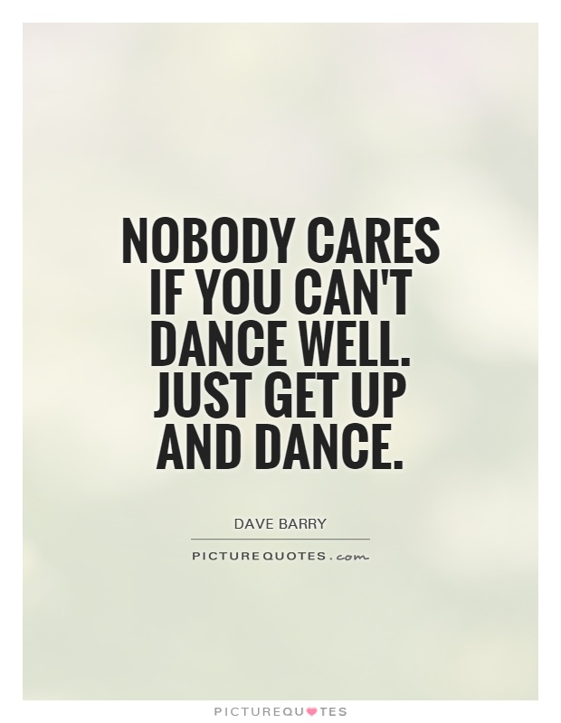 Nobody cares if you can't dance well. Just get up and dance Picture Quote #1