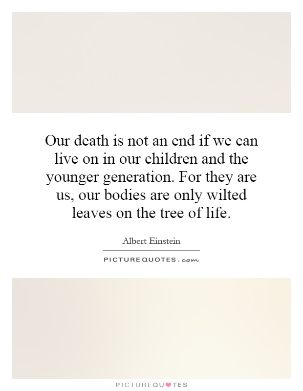 Our death is not an end if we can live on in our children and the younger generation. For they are us, our bodies are only wilted leaves on the tree of life Picture Quote #1