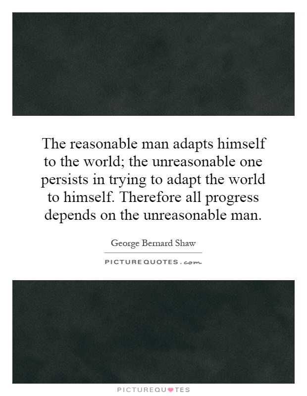 The reasonable man adapts himself to the world; the unreasonable one persists in trying to adapt the world to himself. Therefore all progress depends on the unreasonable man Picture Quote #1