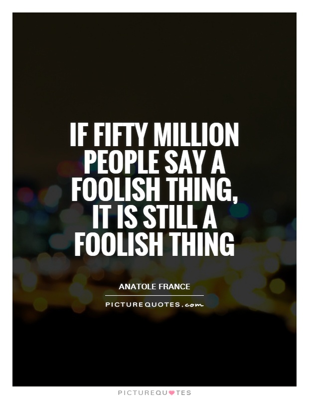 If fifty million people say a foolish thing, it is still a foolish thing Picture Quote #1