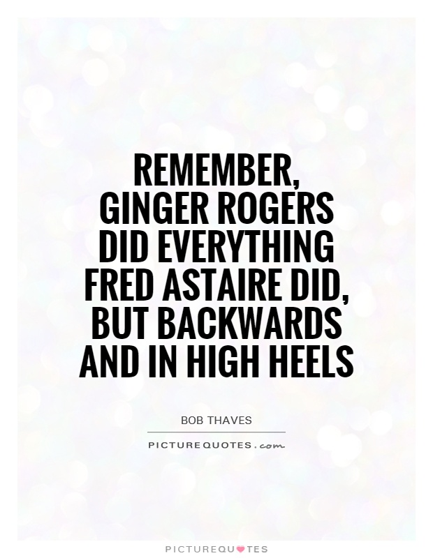 Remember, ginger Rogers did everything Fred Astaire did, but backwards and in high heels Picture Quote #1
