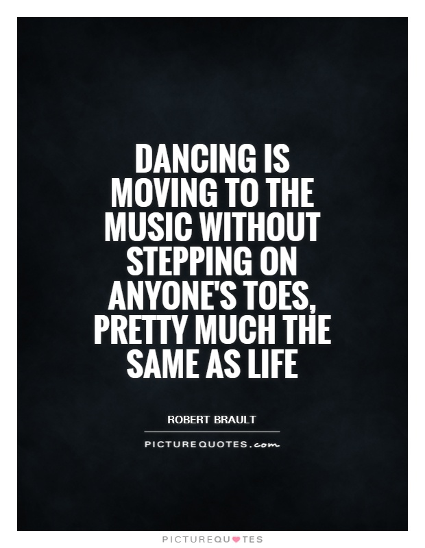 Dancing Is Moving To The Music Without Stepping On Anyoneu0027s Toes, Pretty  Much The Same As Life