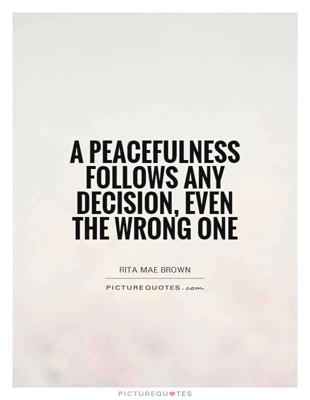 A peacefulness follows any decision, even the wrong one Picture Quote #1