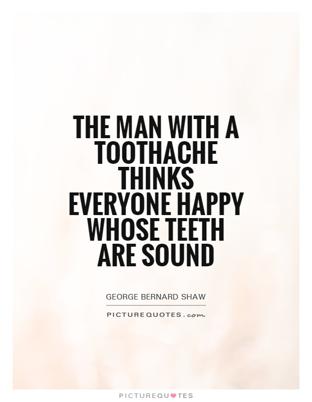 The man with a toothache thinks everyone happy whose teeth are sound Picture Quote #1